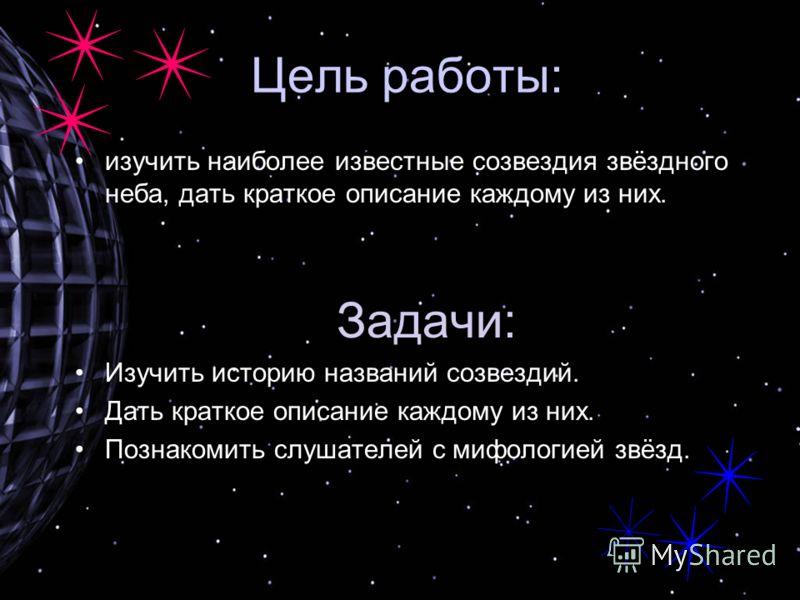 Цель работы: изучить наиболее известные созвездия звёздного неба, дать краткое описание каждому из них. Задачи: Изучить историю названий созвездий. Дать краткое описание каждому из них. Познакомить слушателей с мифологией звёзд.