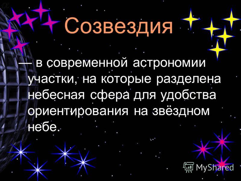 Созвездия в современной астрономии участки, на которые разделена небесная сфера для удобства ориентирования на звёздном небе.