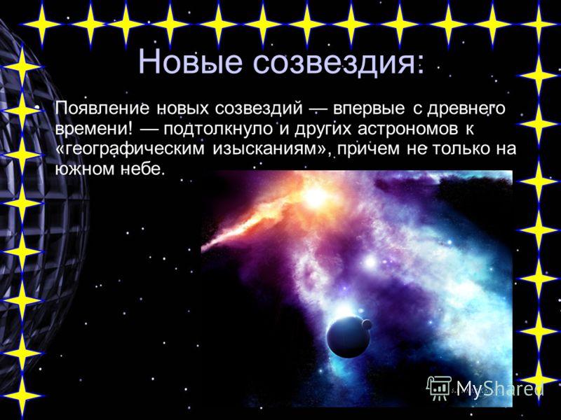 Новые созвездия: Появление новых созвездий впервые с древнего времени! подтолкнуло и других астрономов к «географическим изысканиям», причем не только на южном небе.