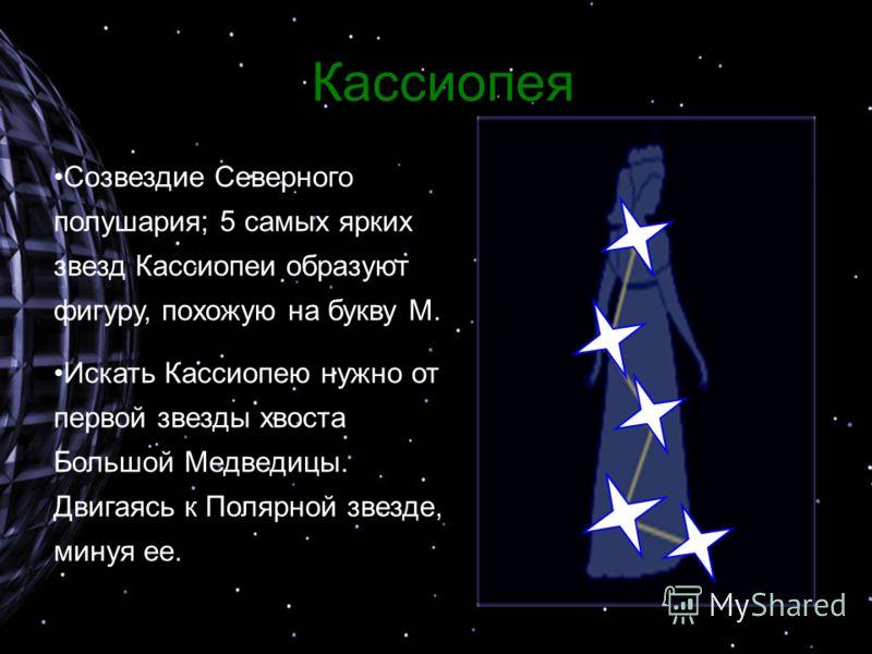 Кассиопея Созвездие Северного полушария; 5 самых ярких звезд Кассиопеи образуют фигуру, похожую на букву М. Искать Кассиопею нужно от первой звезды хвоста Большой Медведицы. Двигаясь к Полярной звезде, минуя ее.