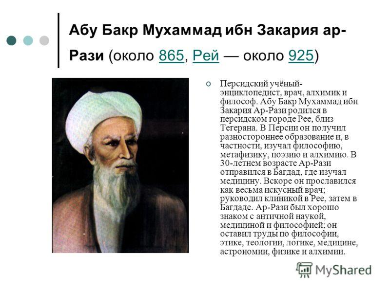 Абу Бакр Мухаммад ибн Закария ар- Рази (около 865, Рей около 925) 865Рей925 Персидский учёный- энциклопедист, врач, алхимик и философ. Абу Бакр Мухаммад ибн Закария Ар-Рази родился в персидском городе Рее, близ Тегерана. В Персии он получил разностор