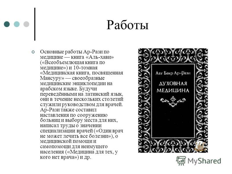 Работы Основные работы Ар-Рази по медицине книга «Аль-хави» («Всеобъемлющая книга по медицине») и 10-томная «Медицинская книга, посвященная Мансуру» своеобразные медицинские энциклопедии на арабском языке. Будучи переведёнными на латинский язык, они