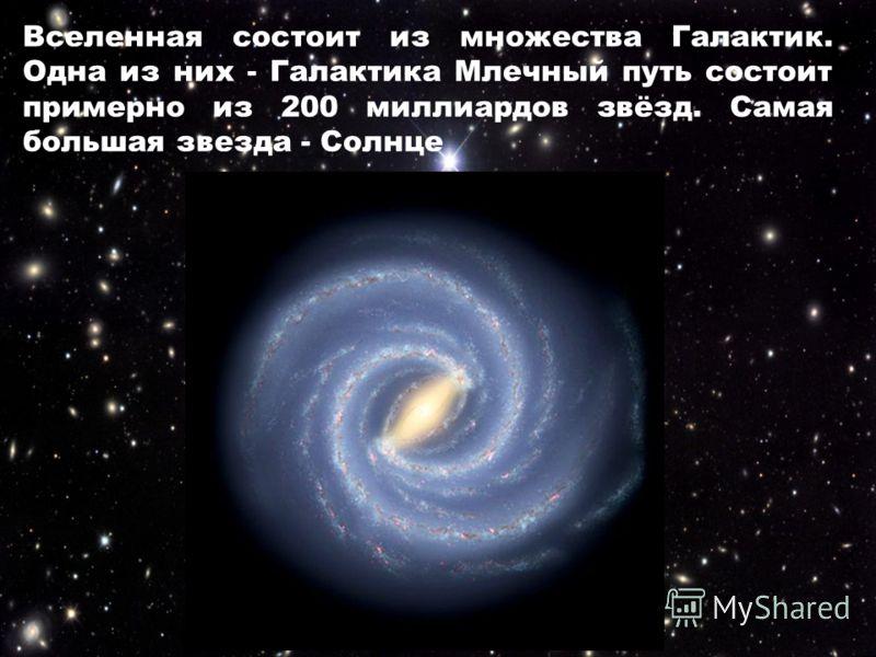 Вселенная состоит из множества Галактик. Одна из них - Галактика Млечный путь состоит примерно из 200 миллиардов звёзд. Самая большая звезда - Солнце
