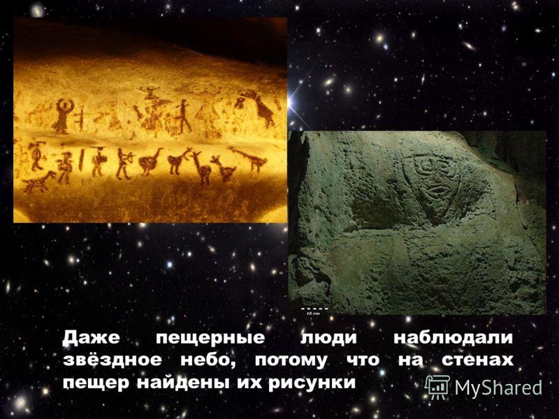 Даже пещерные люди наблюдали звёздное небо, потому что на стенах пещер найдены их рисунки