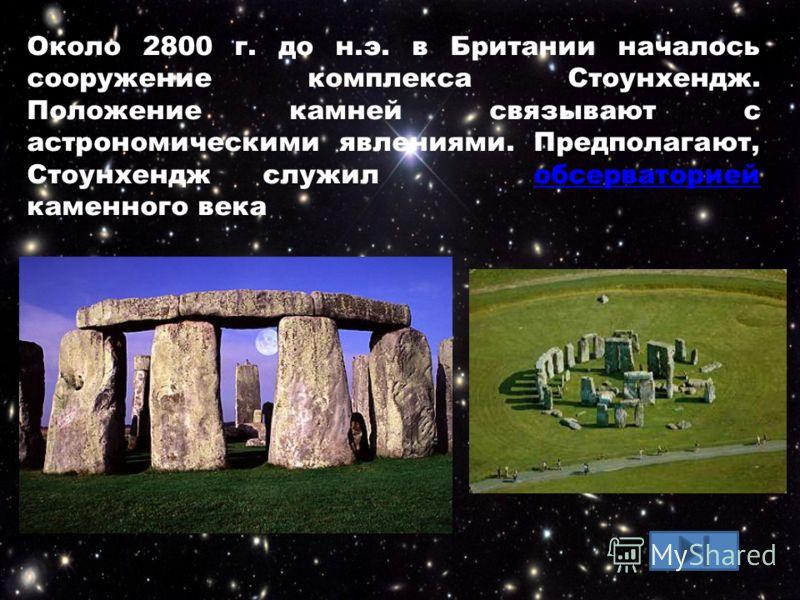 Около 2800 г. до н.э. в Британии началось сооружение комплекса Стоунхендж. Положение камней связывают с астрономическими явлениями. Предполагают, Стоунхендж служил обсерваторией каменного векаобсерваторией