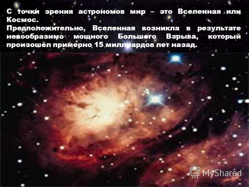 С точки зрения астрономов мир – это Вселенная или Космос. Предположительно, Вселенная возникла в результате невообразимо мощного Большого Взрыва, который произошёл примерно 15 миллиардов лет назад.