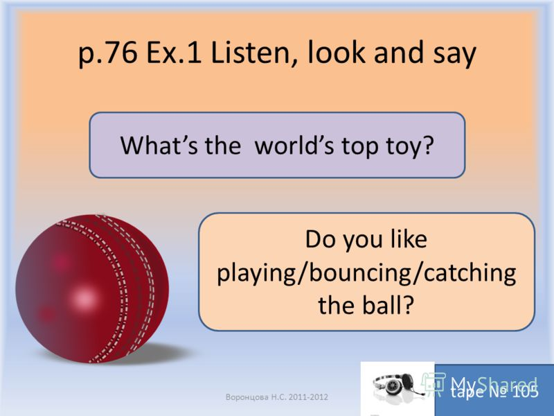 p.76 Ex.1 Listen, look and say Воронцова Н.С. 2011-2012 tape 105 Whats the worlds top toy? Do you like playing/bouncing/catching the ball?