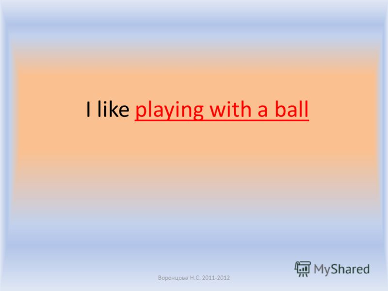 I like playing with a ball Воронцова Н.С. 2011-2012