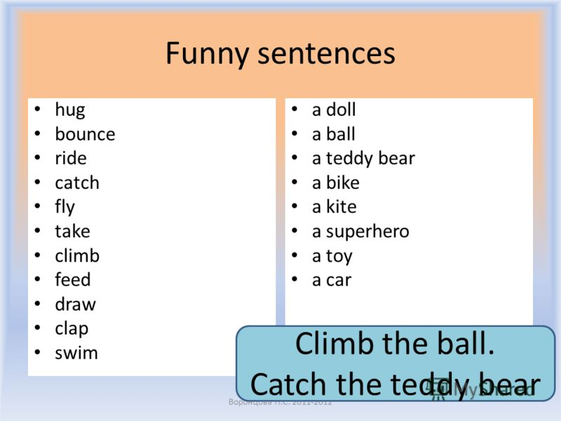 Funny sentences hug bounce ride catch fly take climb feed draw clap swim a doll a ball a teddy bear a bike a kite a superhero a toy a car Воронцова Н.С. 2011-2012 Climb the ball. Catch the teddy bear