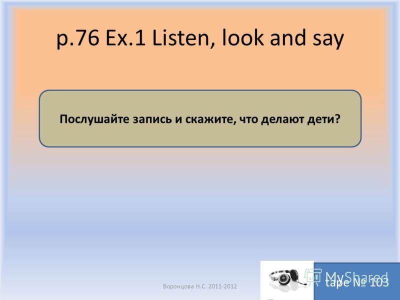 p.76 Ex.1 Listen, look and say Воронцова Н.С. 2011-2012 Послушайте запись и скажите, что делают дети? tape 103
