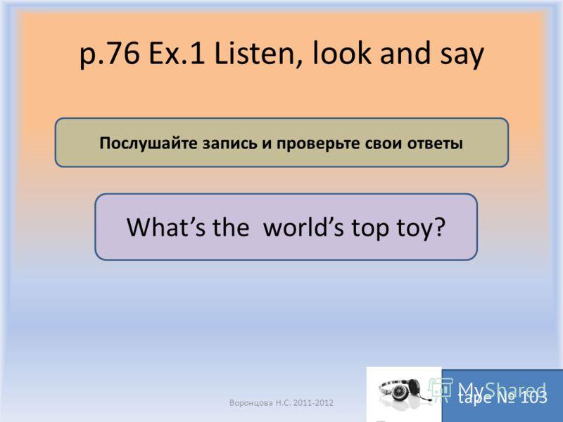 p.76 Ex.1 Listen, look and say Воронцова Н.С. 2011-2012 Послушайте запись и проверьте свои ответы tape 103 Whats the worlds top toy?