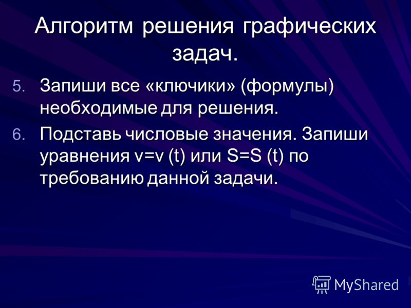Алгоритм решения графических задач. 5. Запиши все «ключики» (формулы) необходимые для решения. 6. Подставь числовые значения. Запиши уравнения v=v (t) или S=S (t) по требованию данной задачи.