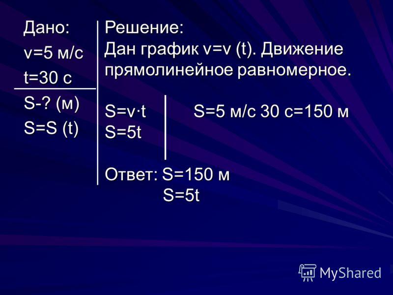 Дано: v=5 м/с t=30 c S-? (м) S=S (t) Решение: Дан график v=v (t). Движение прямолинейное равномерное. S=v·t S=5 м/с 30 с=150 м S=5t Ответ: S=150 м S=5t S=5t