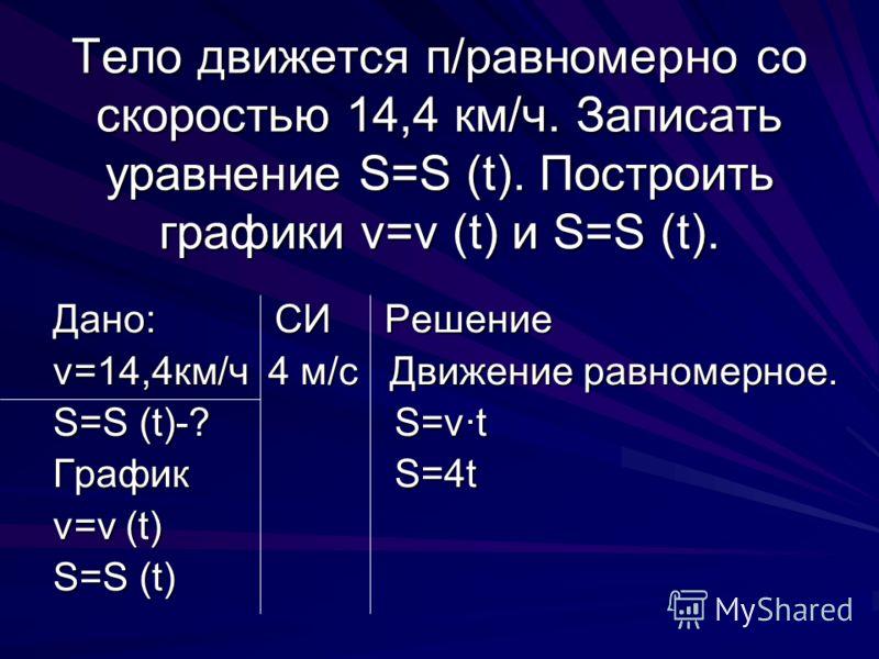 Тело движется п/равномерно со скоростью 14,4 км/ч. Записать уравнение S=S (t). Построить графики v=v (t) и S=S (t). Дано: СИ Решение v=14,4км/ч 4 м/с Движение равномерное. S=S (t)-? S=v·t График S=4t v=v (t) S=S (t)