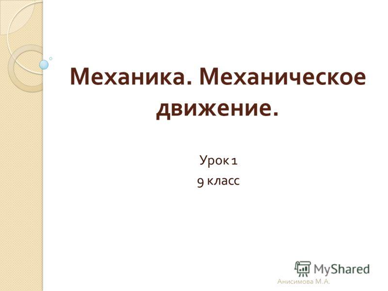 Механика. Механическое движение. Урок 1 9 класс Анисимова М. А.