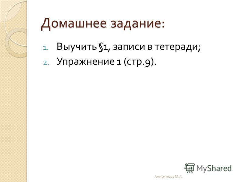 Домашнее задание : 1. Выучить §1, записи в тетеради ; 2. Упражнение 1 ( стр.9). Анисимова М. А.