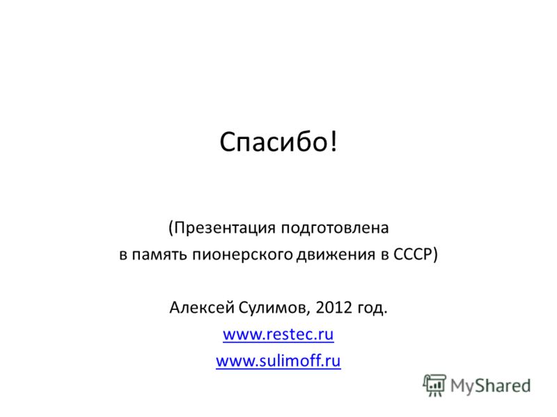 Спасибо! (Презентация подготовлена в память пионерского движения в СССР) Алексей Сулимов, 2012 год. www.restec.ru www.sulimoff.ru