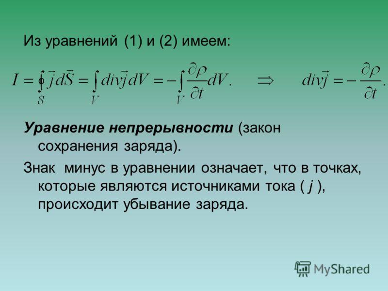 Из уравнений (1) и (2) имеем: Уравнение непрерывности (закон сохранения заряда). Знак минуc в уравнении означает, что в точках, которые являются источниками тока ( j ), происходит убывание заряда.