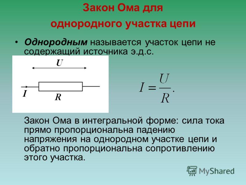 Закон Ома для однородного участка цепи Однородным называется участок цепи не содержащий источника э.д.с. Закон Ома в интегральной форме: сила тока прямо пропорциональна падению напряжения на однородном участке цепи и обратно пропорциональна сопротивл