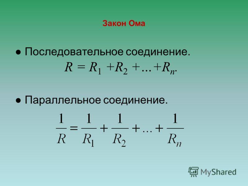 Закон Ома Последовательное соединение. R = R 1 +R 2 +…+R n. Параллельное соединение.