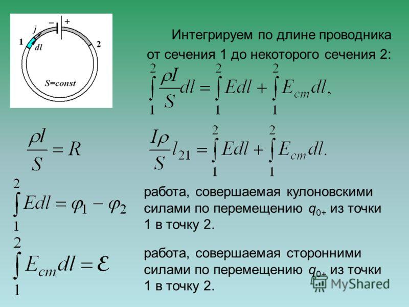 Интегрируем по длине проводника от сечения 1 до некоторого сечения 2: работа, совершаемая кулоновскими силами по перемещению q 0+ из точки 1 в точку 2. работа, совершаемая сторонними силами по перемещению q 0+ из точки 1 в точку 2.
