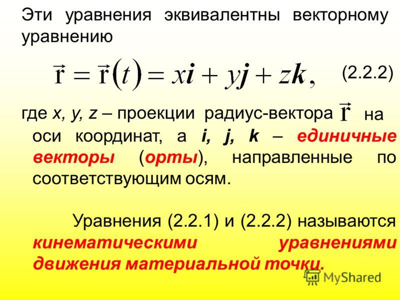 Эти уравнения эквивалентны векторному уравнению (2.2.2) где х, у, z – проекции радиус-вектора на оси координат, а i, j, k – единичные векторы (орты), направленные по соответствующим осям. Уравнения (2.2.1) и (2.2.2) называются кинематическими уравнен