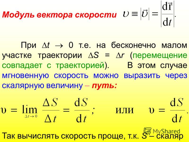 Модуль вектора скорости При t 0 т.е. на бесконечно малом участке траектории S = r (перемещение совпадает с траекторией). В этом случае мгновенную скорость можно выразить через скалярную величину – путь: Так вычислять скорость проще, т.к. S – скаляр