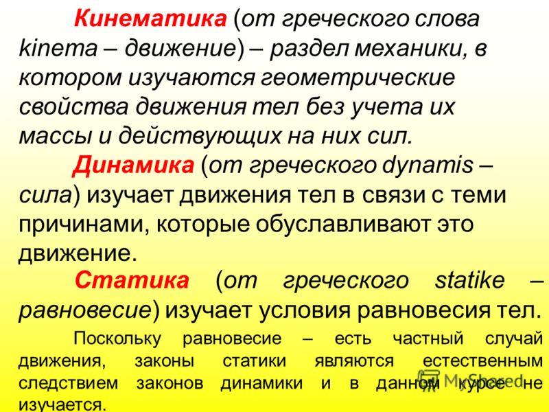 Кинематика (от греческого слова kinema – движение) – раздел механики, в котором изучаются геометрические свойства движения тел без учета их массы и действующих на них сил. Динамика (от греческого dynamis – сила) изучает движения тел в связи с теми пр