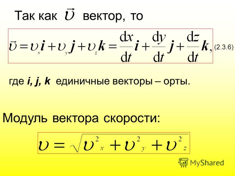 где i, j, k единичные векторы – орты. (2.3.6) Модуль вектора скорости: Так как вектор, то