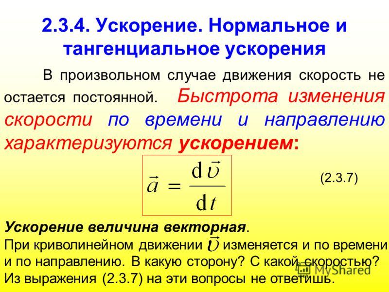 2.3.4. Ускорение. Нормальное и тангенциальное ускорения В произвольном случае движения скорость не остается постоянной. Быстрота изменения скорости по времени и направлению характеризуются ускорением: (2.3.7) Ускорение величина векторная. При криволи