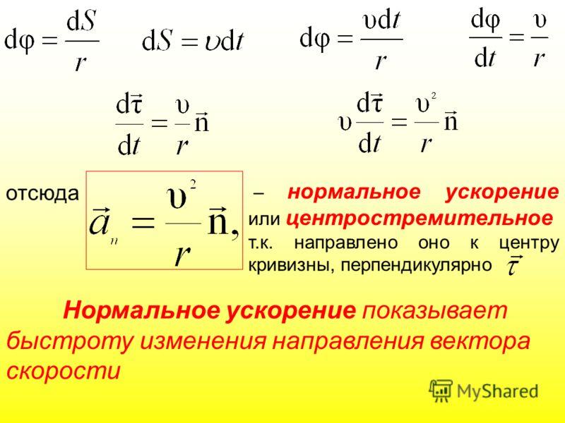 отсюда – нормальное ускорение или центростремительное т.к. направлено оно к центру кривизны, перпендикулярно Нормальное ускорение показывает быстроту изменения направления вектора скорости