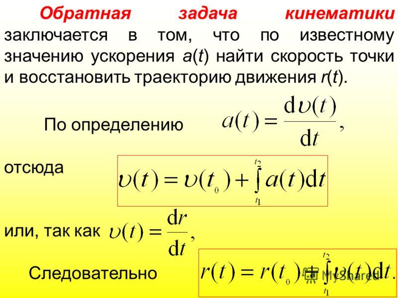 По определению отсюда или, так как Следовательно Обратная задача кинематики заключается в том, что по известному значению ускорения a(t) найти скорость точки и восстановить траекторию движения r(t).