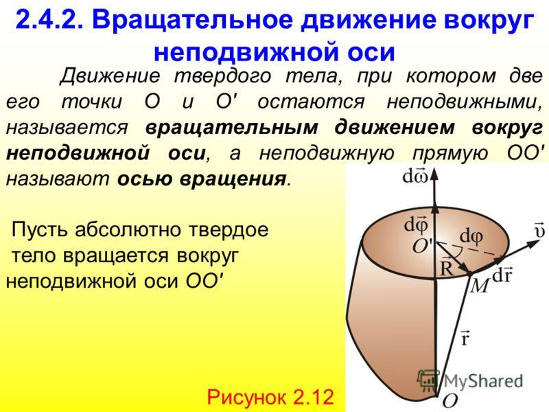 2.4.2. Вращательное движение вокруг неподвижной оси Движение твердого тела, при котором две его точки О и О' остаются неподвижными, называется вращательным движением вокруг неподвижной оси, а неподвижную прямую ОО' называют осью вращения. Пусть абсол