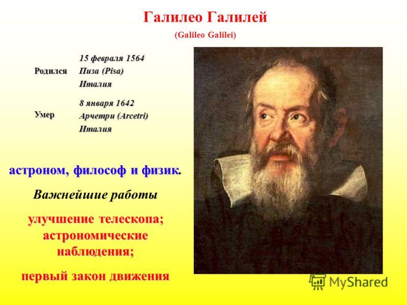 Галилео Галилей (Galileo Galilei)Родился 15 февраля 1564 Пиза (Pisa) ИталияУмер 8 января 1642 Арчетри (Arcetri) Италия астроном, философ и физик. Важнейшие работы улучшение телескопа; астрономические наблюдения; улучшение телескопа; астрономические н