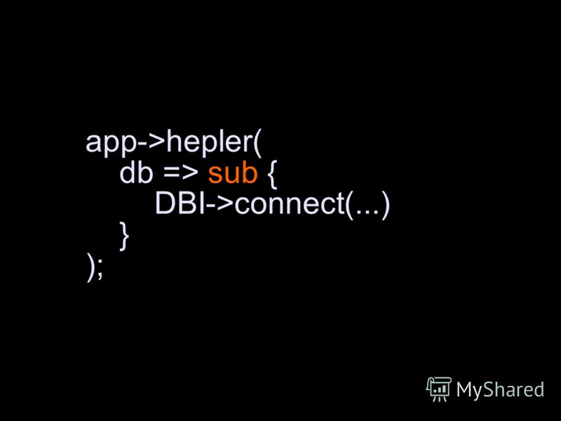 app->hepler( db => sub { DBI->connect(...) } );
