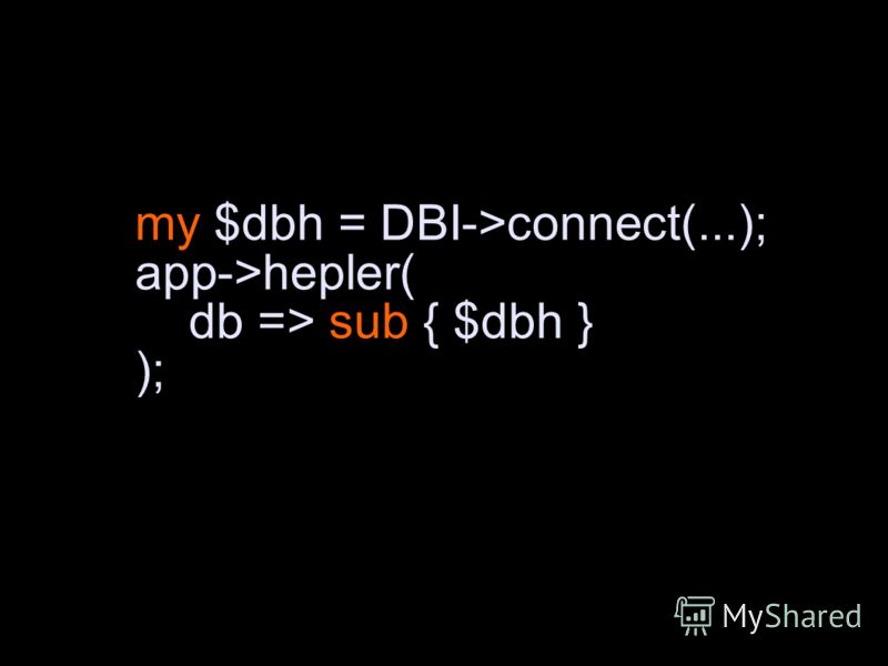 my $dbh = DBI->connect(...); app->hepler( db => sub { $dbh } );