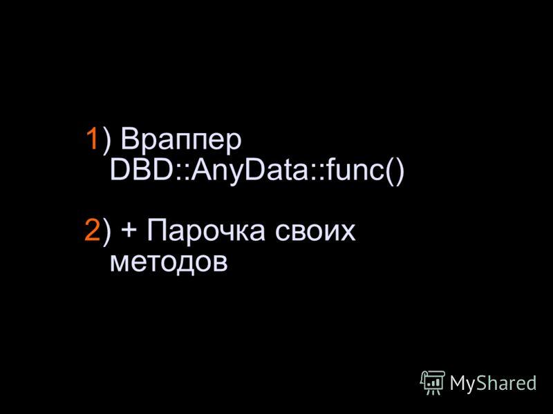 1) Враппер DBD::AnyData::func() 2) + Парочка своих методов