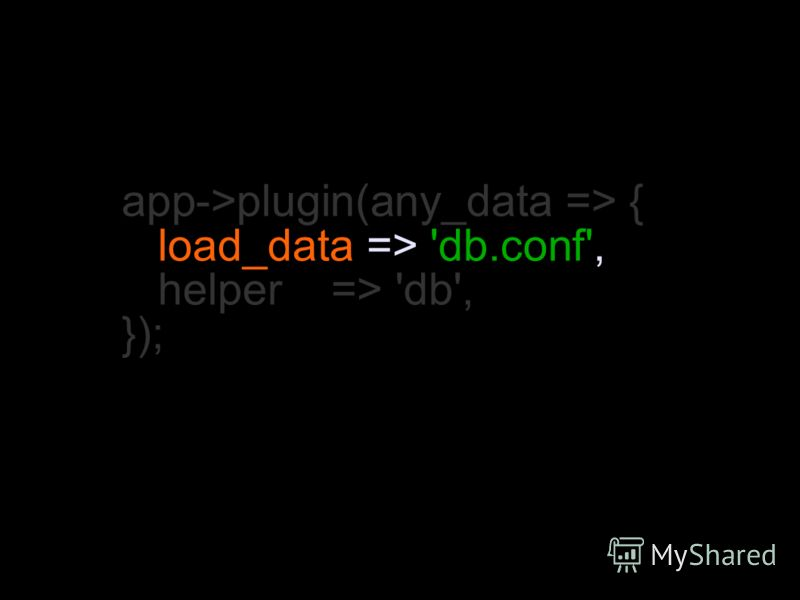 app->plugin(any_data => { load_data => 'db.conf', helper => 'db', });