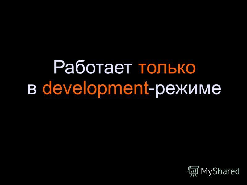 Работает только в development-режиме