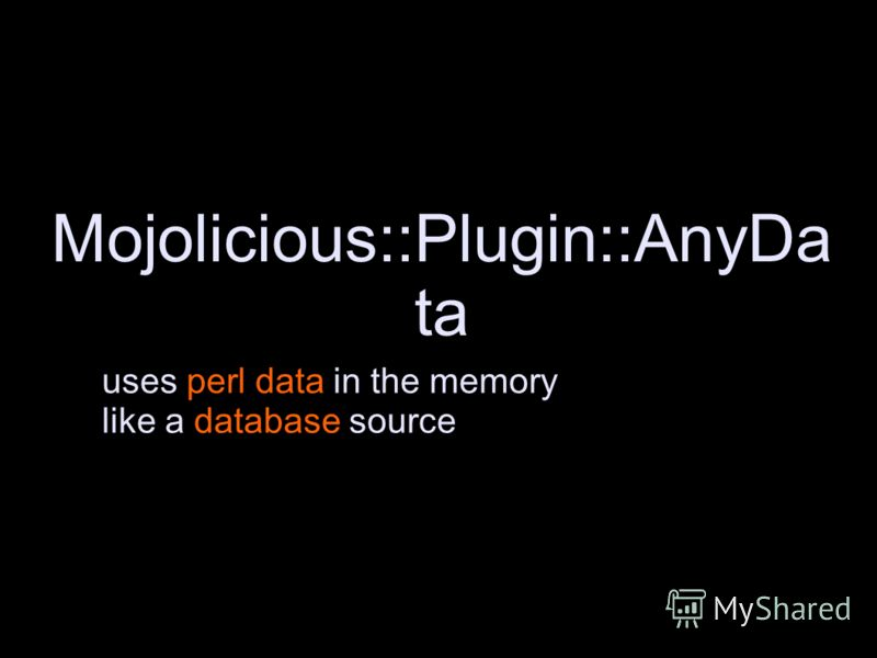 Mojolicious::Plugin::AnyDa ta uses perl data in the memory like a database source