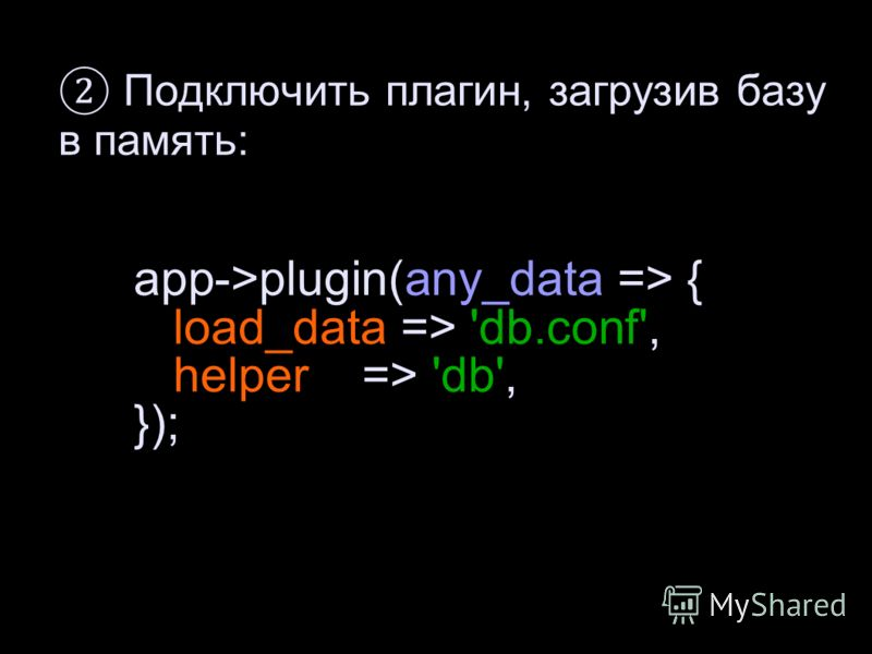 app->plugin(any_data => { load_data => 'db.conf', helper => 'db', }); Подключить плагин, загрузив базу в память: