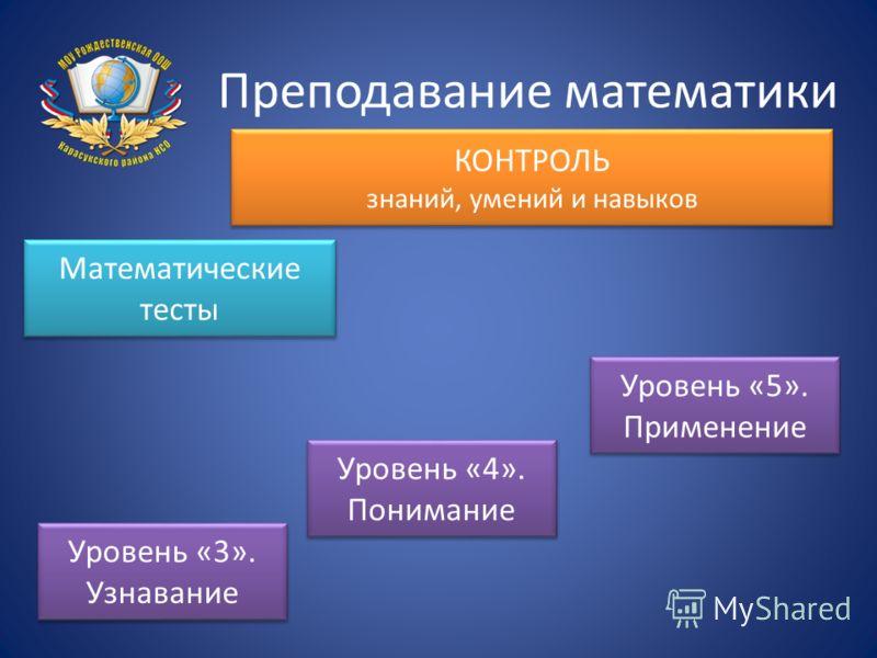 Преподавание математики КОНТРОЛЬ знаний, умений и навыков Математические тесты Уровень «3». Узнавание Уровень «4». Понимание Уровень «5». Применение