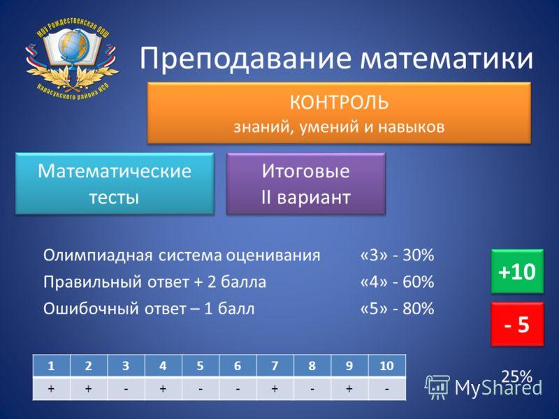 Преподавание математики КОНТРОЛЬ знаний, умений и навыков Математические тесты Итоговые II вариант Олимпиадная система оценивания Правильный ответ + 2 балла Ошибочный ответ – 1 балл +10 - 5 12345678910 ++-+--+-+- «3» - 30% «4» - 60% «5» - 80% 25%