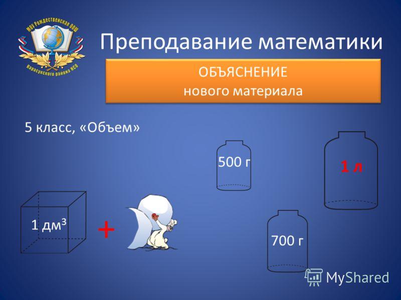 Преподавание математики ОБЪЯСНЕНИЕ нового материала 5 класс, «Объем» 1 дм 3 + 500 г 700 г 1 л