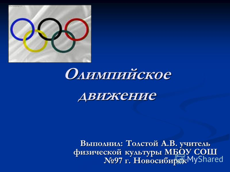 Олимпийское движение Выполнил: Толстой А.В. учитель физической культуры МБОУ СОШ 97 г. Новосибирск