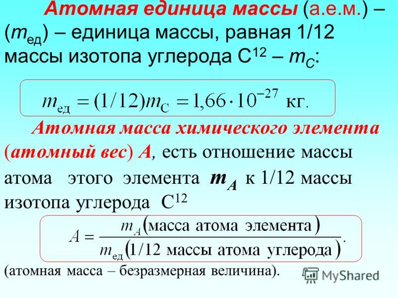 Атомная единица массы (а.е.м.) – (m ед ) – единица массы, равная 1/12 массы изотопа углерода С 12 – m C : Атомная масса химического элемента (атомный вес) А, есть отношение массы атома этого элемента m A к 1/12 массы изотопа углерода С 12 (атомная ма