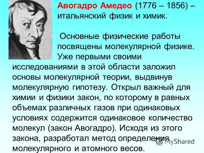 Авогадро Амедео (1776 – 1856) – итальянский физик и химик. Основные физические работы посвящены молекулярной физике. Уже первыми своими исследованиями в этой области заложил основы молекулярной теории, выдвинув молекулярную гипотезу. Открыл важный дл