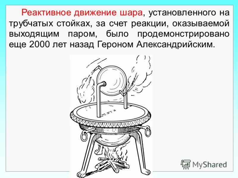 Реактивное движение шара, установленного на трубчатых стойках, за счет реакции, оказываемой выходящим паром, было продемонстрировано еще 2000 лет назад Героном Александрийским.