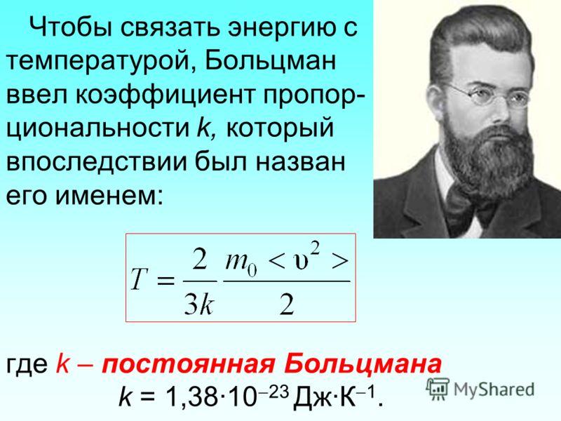 Чтобы связать энергию с температурой, Больцман ввел коэффициент пропор- циональности k, который впоследствии был назван его именем: где k – постоянная Больцмана k = 1,38·10 23 Дж·К 1.