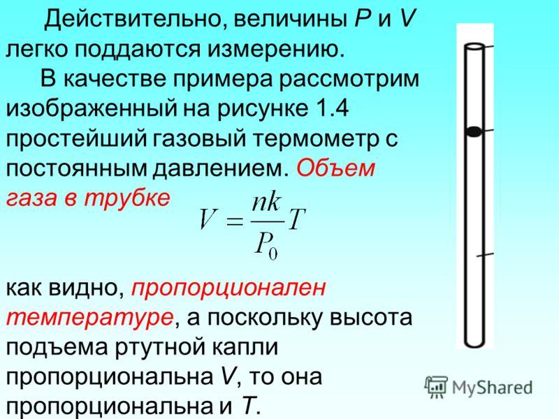 Действительно, величины P и V легко поддаются измерению. В качестве примера рассмотрим изображенный на рисунке 1.4 простейший газовый термометр с постоянным давлением. Объем газа в трубке как видно, пропорционален температуре, а поскольку высота подъ